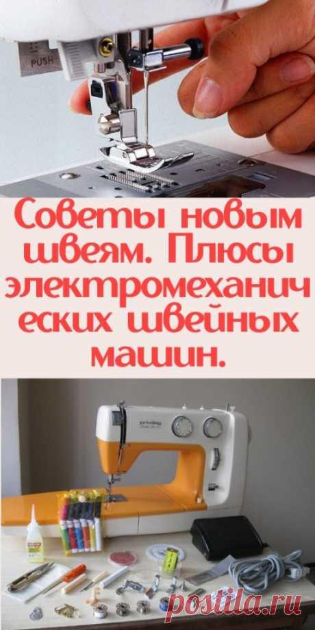 Советы новым швеям. Плюсы электромеханических швейных машин. - My izumrud