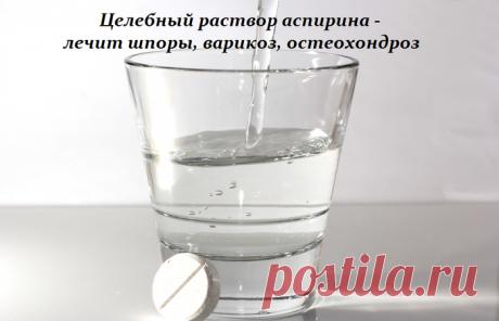 Целебный раствор аспирина - лечит шпоры, варикоз, остеохондроз