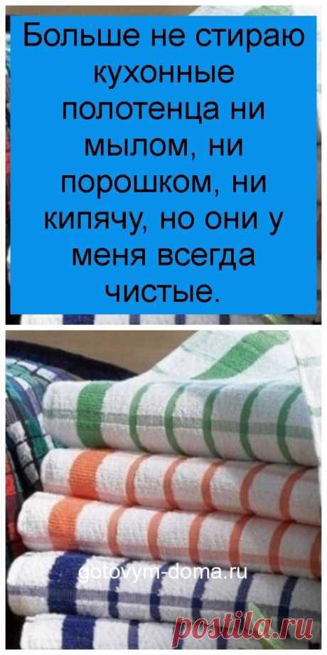 Больше не стираю кухонные полотенца ни мылом, ни порошком, ни кипячу, но они у меня всегда чистые.