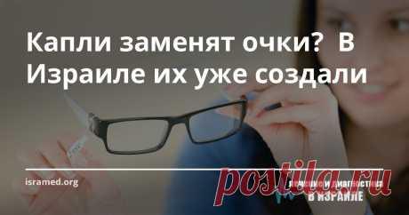 Капли заменят очки?  В Израиле их уже создали Изобретение израильских офтальмологов без преувеличения является революционным. Ими созданы глазные капли, которые могут восстановить нарушенную роговицу глаза и улучшить зрение свиней.