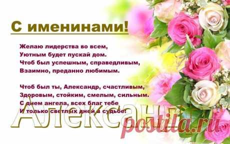 Именины Александра Желаю лидерства во всем, Уютным будет пускай дом, Чтоб был успешным, справедливым Взаимно, преданно любимым.  Чтоб был ты, Александр, счастливым, Здоровым, стойким, смелым, сильным. С днем ангела, всех благ тебе И только светлых дней в судьбе!