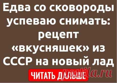 Едва со сковороды успеваю снимать: рецепт «вкусняшек» из СССР на новый лад