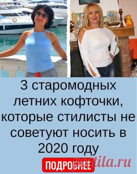 3 старомодных летних кофточки, которые стилисты не советуют носить в 2020 году