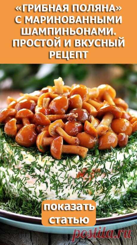 СМОТРИТЕ: «Грибная поляна» с маринованными шампиньонами. Простой и вкусный рецепт.