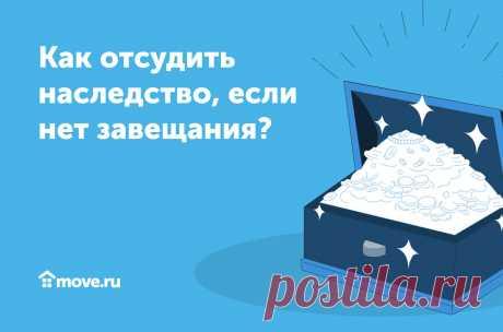 Как отсудить наследство, если нет завещания? | Move.ru | Яндекс Дзен