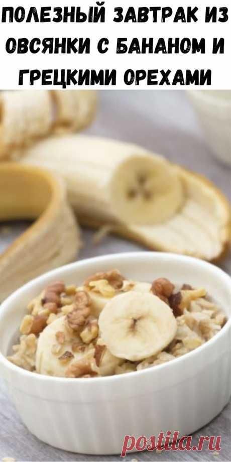 Полезный завтрак из овсянки с бананом и грецкими орехами - Счастливые заметки