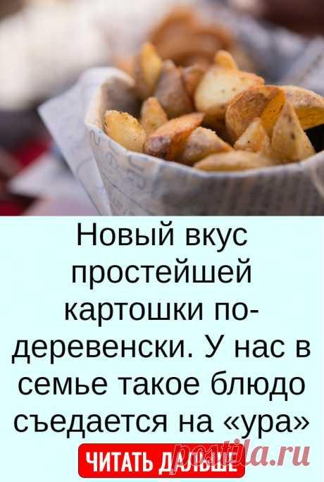 Новый вкус простейшей картошки по-деревенски. У нас в семье такое блюдо съедается на «ура»