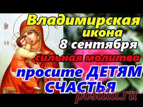 Самая СИЛЬНАЯ МОЛИТВА Владимирской Иконе Божией Матери в праздник Иконы 8 сентября.