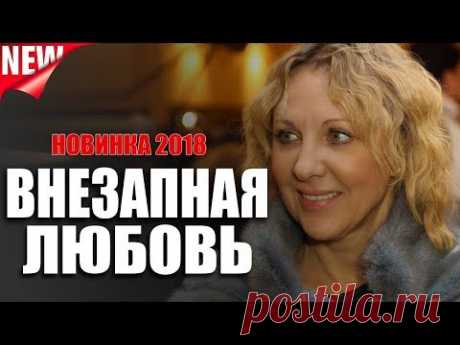Настоящая мелодрама!  Внезапная любовь Русский фильм 2018, Новинка