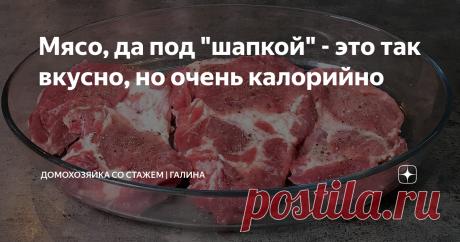"""Мясо, да под """"шапкой"""" - это так вкусно, но очень калорийно"""