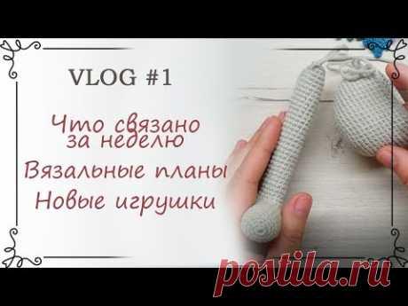 VLOG #1 Новые вязаные игрушки / Что вяжу / Анонс мастер-классов по вязанию