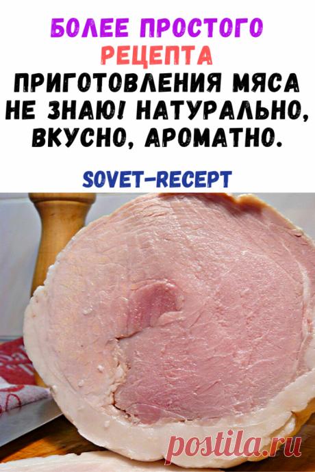 Более простого рецепта приготовления мяса не знаю! Натурально, вкусно, ароматно.