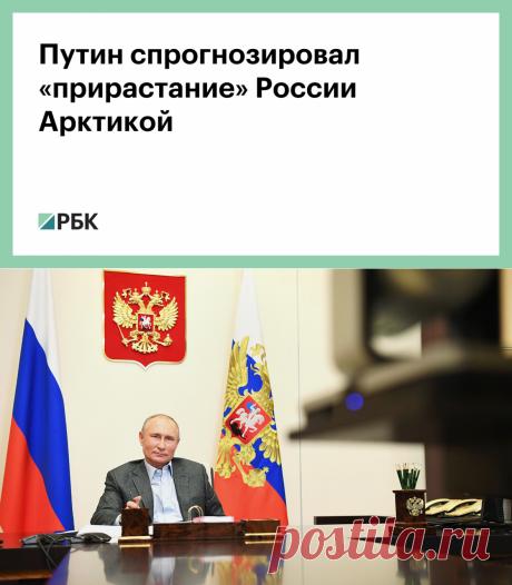 Путин спрогнозировал «прирастание» России Арктикой :: Политика :: РБК