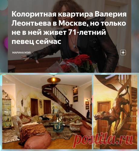 Колоритная квартира Валерия Леонтьева в Москве, но только не в ней живет 71-летний певец сейчас | Марина Мэй | Яндекс Дзен