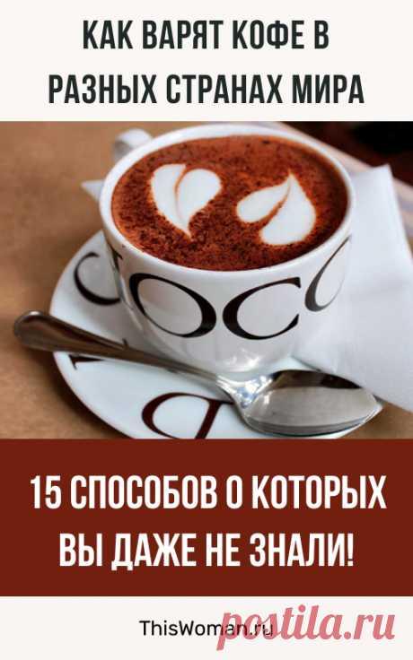 Как варят кофе в разных странах мира: 15 способов о которых вы даже не знали!