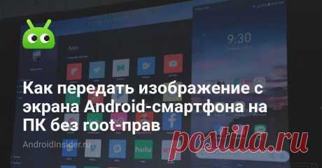 Как передать изображение с экрана Android-смартфона на ПК без root-прав Режим отображения экрана смартфона на ПК - это довольно удобная функция  Операционная система Android имеет массу возможностей, о многих из которых некотор...