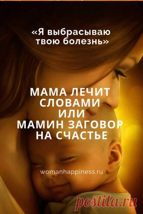 МАМА ЛЕЧИТ СЛОВАМИ ИЛИ МАМИН ЗАГОВОР НА СЧАСТЬЕ  Мама может помочь своему ребенку победить даже самую тяжелую болезнь: ведь между ними такая тесная взаимосвязь!