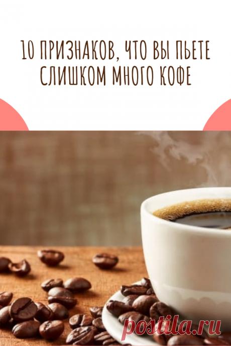 10 признаков, что вы пьете слишком много кофе
