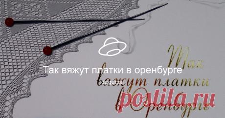 Так вяжут платки в оренбурге Посмотреть альбом на Яндекс.Диске
