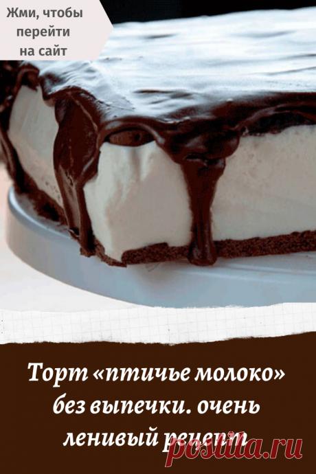 Торт «птичье молоко» без выпечки. очень ленивый рецепт