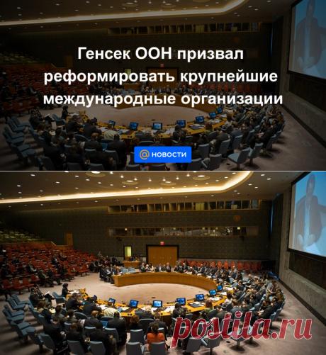 Генсек ООН призвал реформировать крупнейшие международные организации - Новости Mail.ru