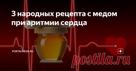 З народных рецепта с медом при аритмии сердца Мёд благодаря своему богатому составу является отличным профилактическим средством от многих заболеваний сердца. Народные средства с мёдом хорошо восстанавливают сердечный ритм и артериальное давление.