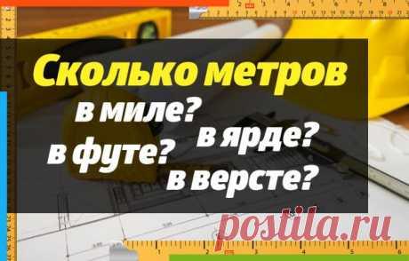 Cколько метров в версте, ярде, футе, миле? Сколько сантиметров в дюйме?