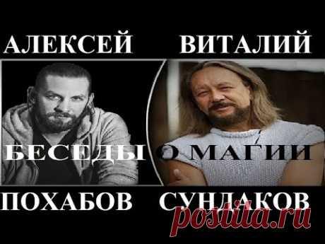 Путешественник Виталий Сундаков и Экстрасенс Алексей Похабов. Беседы о магии.