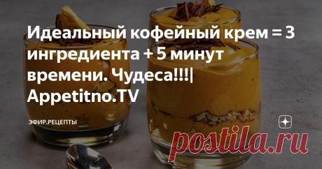 Идеальный кофейный крем = 3 ингредиента + 5 минут времени. Чудеса!!!  Appetitno.TV