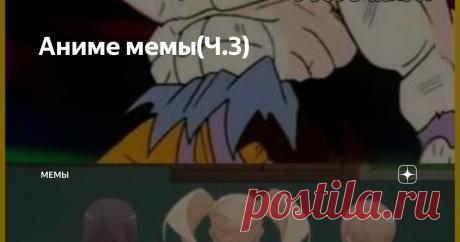 """Аниме мемы(Ч.3) Всем привет , это смешные и не очень мемы связанные с """"Аниме"""" Хочу предупредить что мемы часто могут не нести в себе какой-либо смысл!!!"""