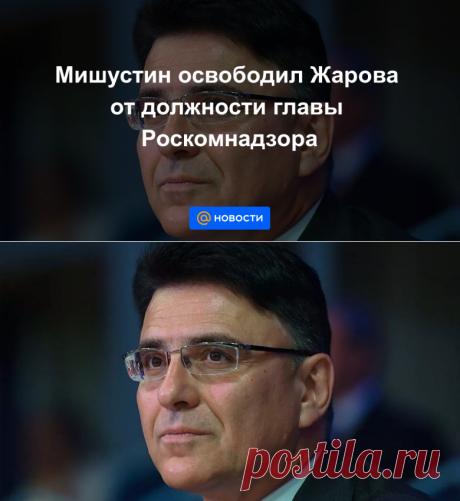 Мишустин освободил Жарова от должности главы Роскомнадзора - Новости Mail.ru