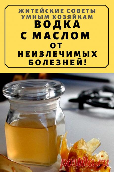 Водка с маслом от неизлечимых болезней! | Житейские Советы