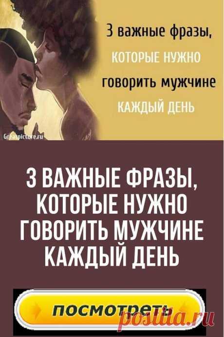 3 Важные фразы, которые нужно говорить мужчине каждый день.