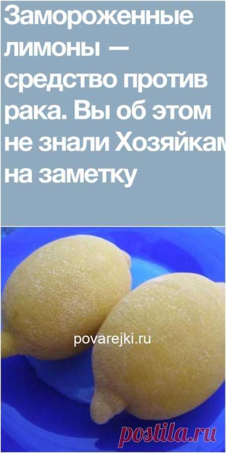 Замороженные лимоны — средство против рака. Вы об этом не знали?