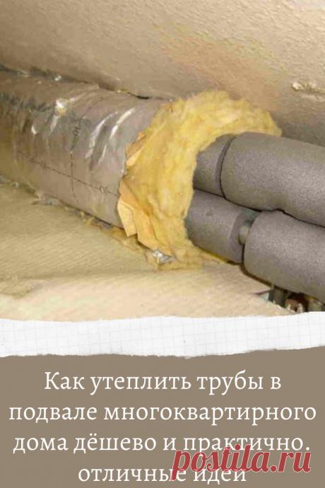 Как утеплить трубы в подвале многоквартирного дома дёшево и практично. отличные идеи