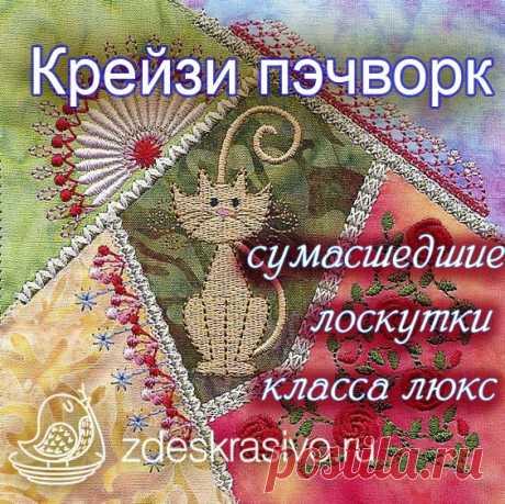 zdeskrasivo.ru | Рукодельный дом Крези пэчворк самое сумасшедшее лоскутное шитье и самое роскошное.Можно сшивать вручную или на машинке. Мастер классы для начинающих , стежки, сборка.