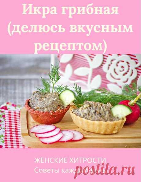 Икра грибная (делюсь вкусным рецептом)