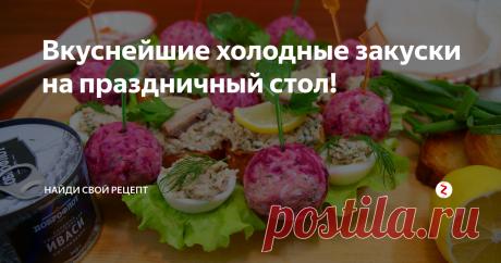 Вкуснейшие холодные закуски на праздничный стол! | Найди Свой Рецепт | Яндекс Дзен
