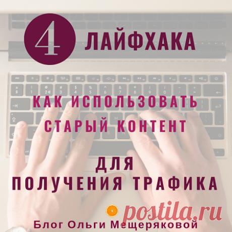 4 способа получить все от уже опубликованного контента - Блог Ольги Мещеряковой Как использовать старый контент на блоге для получения трафика и его монетизации. 4 лайфхака для блоггера