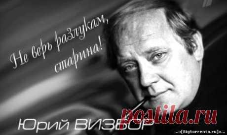"""Юрий Визбор. """"Не верь разлукам, старина!"""" ."""
