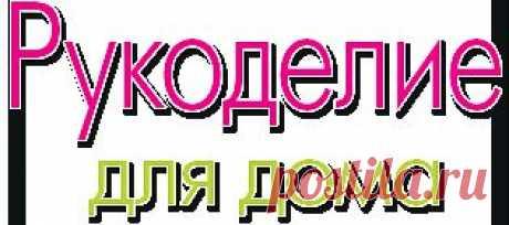 Рукодели для дома - ЖУРНАЛ