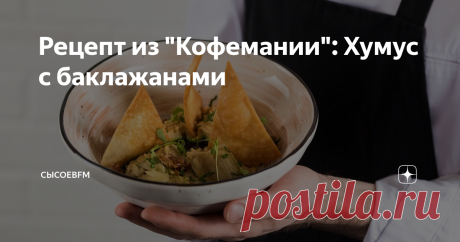 """Рецепт из """"Кофемании"""": Хумус с баклажанами Еще один рецепт: делается легко, но долго, так что на выходных - в самый раз."""