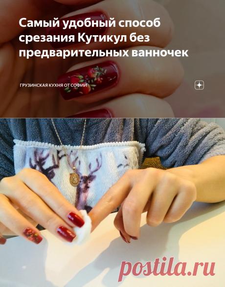 Самый удобный способ срезания Кутикул без предварительных ванночек   Грузинская Кухня от Софии   Яндекс Дзен