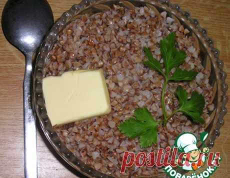 Каша гречневая и секреты еe приготовления – кулинарный рецепт
