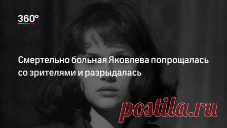 Смертельно больная Яковлева попрощалась со зрителями и разрыдалась