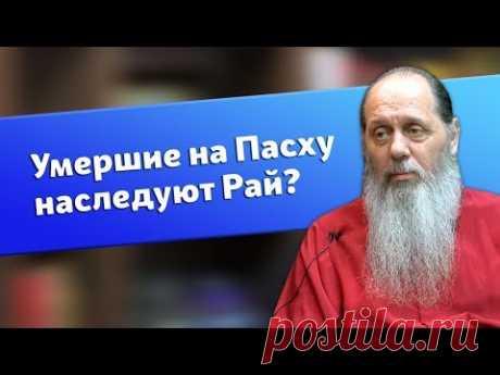Умершие на Пасху обязательно наследуют рай? (о. Владимир Головин)