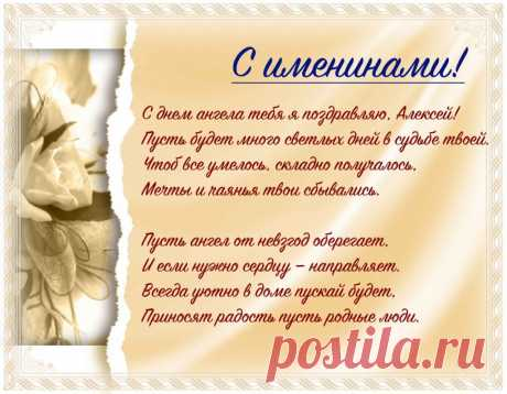 Именины Алексея - Поздравься С днем ангела тебя я поздравляю, Алексей! Пусть будет много светлых дней в судьбе твоей. Чтоб все умелось, складно получалось, Мечты и чаянья твои сбывались.  Пусть ангел от невзгод оберегает, И если нужно сердцу — направляет. Всегда уютно в доме пускай будет, Приносят радость пусть родные люди.