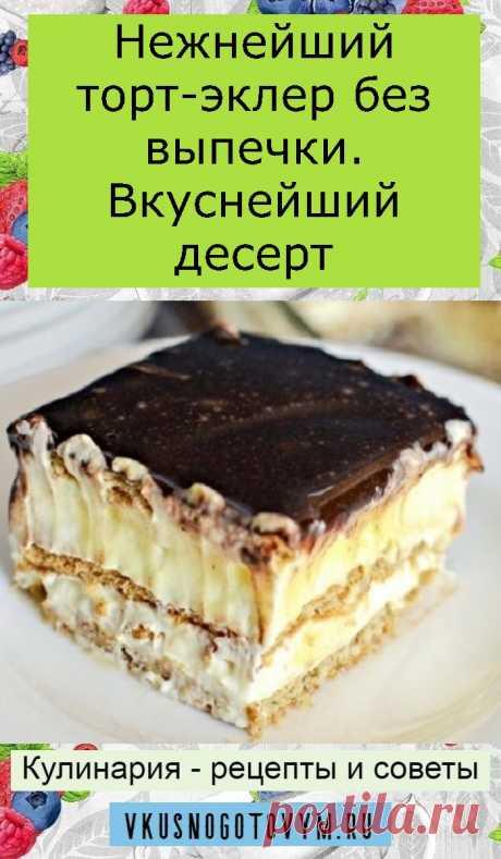 Нежнейший торт-эклер без выпечки. Вкуснейший десерт