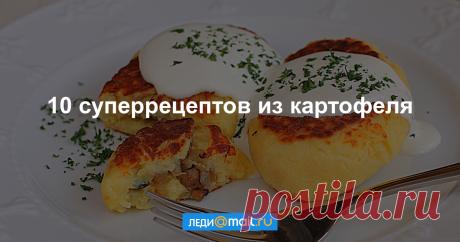 Второй хлеб: 10 вкусных блюд из картофеля