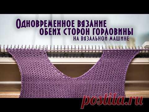 одновременное вязание обеих сторон горловины на вязальной машине